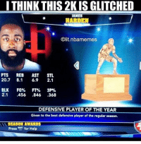 LMAOO 2K bugging 😂😂😂 Can y'all guess which 2K this is? 🤔: I THINK THIS 2K IS GLITCHED  AMES  HARDEN  Olit.nbalmemes  PTS REB  AST  STL  20.7 8.1 6.9  2.1  BLK FG%  FT%  3P%  2.1  456  846  368  DEFENSIVE PLAYER OF THE YEAR  Given to the best defensive player of the regular season.  SEASON AWARDS  Press  for Help LMAOO 2K bugging 😂😂😂 Can y'all guess which 2K this is? 🤔