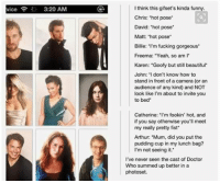 """Arthur, Beautiful, and Doctor: I think this gifset's kinda funny.  Chris: 'hot pose  vice  3:20 AM  David: 'hot pose  Matt: """"hot pose  Billie: I'm fucking gorgeous  Freema: Yeah, so am I  Karen: """"Goofy but still beautiful  John: I don't know how to  stand in front of a camera (or an  audience of any kind) and NOT  look like I'm about to invite you  to bed  Catherine: 'm fookin' hot, and  if you say otherwise you'll meet  my really pretty fist  Arthur: """"Mum, did you put the  pudding cup in my lunch bag?  I'm not seeing it.  I've never seen the cast of Doctor  Who summed up better in a  photoset."""