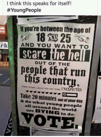 What a poster. I'd like 500 of these to post all over the place.: I think this speaks for itself!  #YoungPeople  Ityou're between the age of  rk  AND YOU WANT TO  scare the he  eople that run  this country.  OUT OF THE  YIHIS TINIE AEOUND DO THE UNEXPECTED.  Take 20 minutes out of your day  & do what young people  all around the world  are DYING to do.  CH  ОТЕ What a poster. I'd like 500 of these to post all over the place.