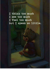 Too Much, Think, and Speak: I think too much  I see too much  I feel too much  but I speak so little.