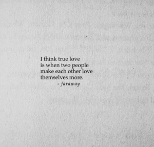 Love, True, and Think: I think true love  is when two people  make each other love  themselves more  - faraway