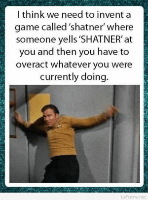 Acting like Shatner…: I think we need to invent a  game called 'shatner' where  someone yells 'SHATNER' at  you and then you have to  overact whatever you were  currently doing.  LeFunny.net Acting like Shatner…