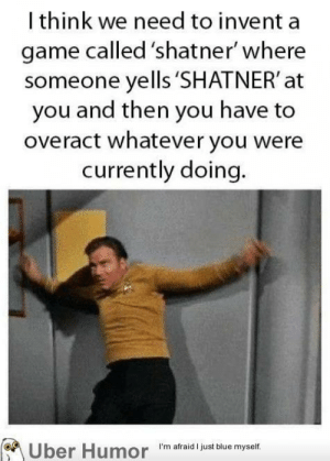 Text – removedI would play thishttp://meme-rage.tumblr.com: I think we need to invent a  game called 'shatner' where  someone yells 'SHATNER' at  you and then you have to  overact whatever you were  currently doing.  Über Humor I'm afraid I just blue myself. Text – removedI would play thishttp://meme-rage.tumblr.com