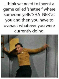 shatner: I think we need to inventa  game called 'shatner where  someone yells 'SHATNER' at  you and then you have to  overact whatever you were  currently doing.