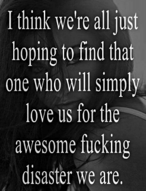Romantic Memes for Her and Him - Funny I love You Pictures: I think we're all just  hoping to find that  one who will simply  love us for the  awesome fucking  disaster we are. Romantic Memes for Her and Him - Funny I love You Pictures