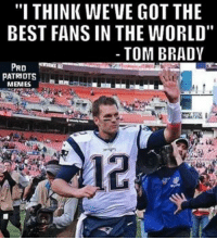 """Double tap if he's talking about you!: """"I THINK WE'VE GOT THE  BEST FANS IN THE WORLD""""  TOM BRADY  PRO  PATRIOTS  MEMES Double tap if he's talking about you!"""