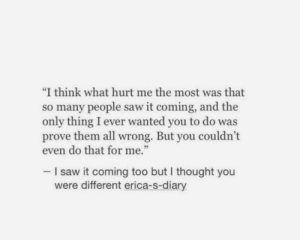 "But I Thought: ""I think what hurt me the most was that  so many people saw it coming, and the  only thing I ever wanted you to do was  prove them all wrong. But you couldn't  even do that for me.""  -I saw it coming too but I thought you  were different erica-s-diary"
