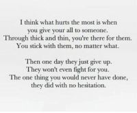 Never, Fight, and Stick: I think what hurts the most is when  you give your all to someone.  Through thick and thin, you're there for them  You stick with them, no matter what.  Then one day they just give up.  They won't even fight for you.  The one thing you would never have done,  they did with no hesitation.
