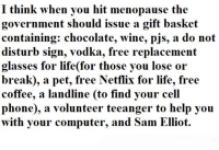 Computers, Dank, and Life: I think when you hit menopause the  government should issue a gift basket  containing: chocolate, wine, pis, a do not  disturb sign, vodka, free replacement  glasses for life for those you lose or  break), a pet, free for life, free  coffee, a landline (to find your cell  phone),  a volunteer teeanger to help you  with your computer, and Sam Elliot Sounds fair to me!
