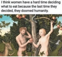 Thinked: I think women have a hard time deciding  what to eat because the last time they  decided, they doomed humanity.