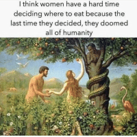 Facts, Gym, and Time: I think women have a hard time  deciding where to eat because the  last time they decided, they doomed  all of humanity Facts though.