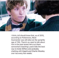 No past tense from now...... #diademqueen: I think y'all should know that, as of 2015,  according to Pottermore, Newt  Scamander was still alive (at the sprightly  age of 118). There's no need to talk about  him in the past tense! He's out there  somewhere teaching Luna's kids the best  way to tickle Nifflers and probably  chatting with Hagrid and Charlie Weasley  over tea every few weeks. No past tense from now...... #diademqueen