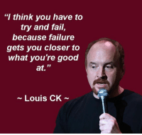 """louis ck: """"I think you have to  try and fail,  because failure  gets you closer to  what you're good  at.  Louis CK"""