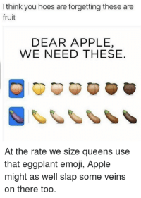 Size Queens: I think you hoes are forgetting these are  fruit  DEAR APPLE,  WE NEED THESE.  At the rate we size queens use  that eggplant emoji, Apple  might as well slap some veins  on there too.