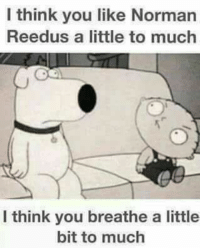 Norman Reedus: I think you like Norman  Reedus a little to much  I think you breathe a little  bit to much