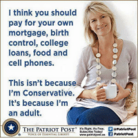 All the freebies everyone is always grabbing for, when are they going to realize they aren't free!  The taxpayers are paying for it! CDH speak up! -- Cold Dead Hands Apparel & Gear: CDH2A.COM/shop  Anna Ray aka Phoenix: I think you should  pay for your own  mortgage, birth  control, college  loans, food and  cell phones  This isn't because  I'm Conservative.  It's because I'm  an adult.  THE PATRIOT POST. .画@PatriotPost  VOICE OF ESSENTIAL LIBERTY www.patriotpost.u.a PatriotPost  Subscribe Today!  VOICE OF ESSENTIAE LIBERTY All the freebies everyone is always grabbing for, when are they going to realize they aren't free!  The taxpayers are paying for it! CDH speak up! -- Cold Dead Hands Apparel & Gear: CDH2A.COM/shop  Anna Ray aka Phoenix