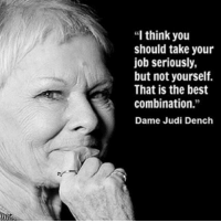 """If you're not enjoying what you're doing what's the point. Be serious when you need to, but not all the time. Enjoy it, for you only live it once.: """"I think you  should take your  job seriously,  but not yourself.  That is the best  combination.""""  Dame Judi Dench If you're not enjoying what you're doing what's the point. Be serious when you need to, but not all the time. Enjoy it, for you only live it once."""