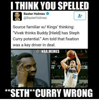 "Dude, Nba, and Seth Curry: I THINK YOU SPELLED  Baxter Holmes  @Baxter Holmes  Source familiar w/ Kings' thinking:  ""Vivek thinks Buddy Hield] has Steph  Curry potential."" Am told that fixation  was a key driver in deal  NBA-MEMES  RNETS  FOULS  58  DALLAS  SETH CURRY WRONG Omg 😂😂 no hate to Seth Curry the dudes been balling out this year in Dallas but I think he's a fairer comparison shooting wise for Buddy Hield than Steph! 🔥👀 Double tap and tag some friends below! 👍⬇"