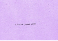 Cute, Think, and Youre: i think you're cute