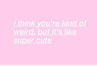 Cute, Weird, and Super: i think you're kind of  weird, but it's like  super cute
