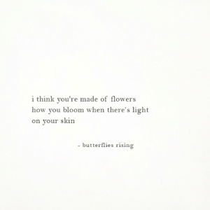 Light On: i think you're made of flowers  how you bloom when there's light  on your skin  - butterflies rising