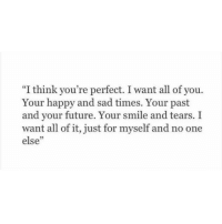 """youre perfect: """"I think you're perfect. I want all of you.  Your happy and sad times. Your past  and your future. Your smile and tears. I  want all of it, just for myself and no one  else""""  5"""