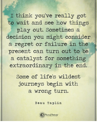 I think you've really got to wait and see how things play out. Sometimes a decision you might consider a regret or failure in the present can turn out to be a catalyst for something extraordinary in the end. Some of life's wildest journeys begin with a wrong turn. - Beau Taplin powerofpositivity: I think you've really got  to wait and see how things  play out. Sometimes a  decision you might consider  a regret or failure in the  present can turn out to be  a catalyst for something  extraordinary in the end.  Some of life's wildest  journeys begin with  a wrong turn.  Beau Taplin I think you've really got to wait and see how things play out. Sometimes a decision you might consider a regret or failure in the present can turn out to be a catalyst for something extraordinary in the end. Some of life's wildest journeys begin with a wrong turn. - Beau Taplin powerofpositivity