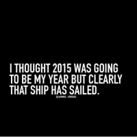that ship has sailed: I THOUGHT 2015 WAS GOING  TO BE MY YEAR BUT CLEARLY  THAT SHIP HAS SAILED  @REBEL CIRCUS