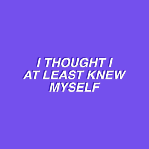 Thought, Myself, and I Thought: I THOUGHT  AT LEAST KNEW  MYSELF