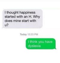 H: I thought happiness  started with an H. Why  does mine start with  u?  Today 12:23 PM  I think you have  dyslexia