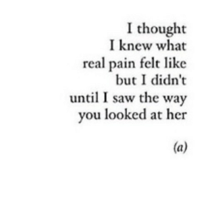 Saw, Pain, and Thought: I thought  I knew what  real pain felt like  but I didn't  until I saw the way  you looked at her https://iglovequotes.net/