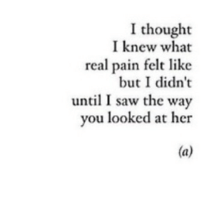 Saw, Pain, and Thought: I thought  I knew what  real pain felt like  but I didn't  until I saw the way  you looked at her  (a) https://iglovequotes.net/