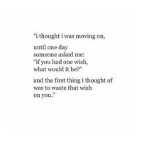 """Thought, One, and One Day: """"i thought i was moving on,  until one day  someone asked me:  """"if you had one wish,  what would it be?""""  and the first thing i thought of  was to waste that wish  on you.  9"""