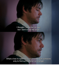 Time, Eternal Sunshine of the Spotless Mind, and Mind: I thought knew her so well  but I don't know her at all  What a loss to spend that much time with someone  only to find out that she's a stranger Eternal Sunshine of the Spotless Mind