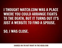 Submitted by Charlie Gregor: I THOUGHT MATCH.COM WAS A PLACE  WHERE YOU COULD ARRANGE FIGHTS  TO THE DEATH, BUT IT TURNS OUT IT'S  JUST A WEBSITE TO FIND A SPOUSE.  SO, I WAS CLOSE.  SHARED ON I'M NOT RIGHT IN THE HEAD.COM Submitted by Charlie Gregor
