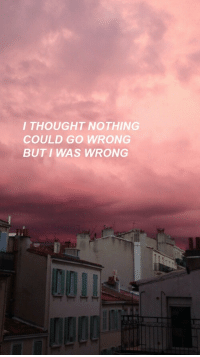 Thought, Nothing, and I Thought: I THOUGHT NOTHING  COULD GO WRONG  BUT I WAS WRONG  DOIL