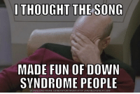 I THOUGHT THE-SONG  MADE FUN OF DOWN  SYNDROME PEOPLE  DOWNLOAD MEME GENERATOR FROM HTTP://MEMECRUNCH,COM Get down with the syndrome!