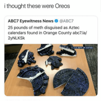 News, Abc7, and Guess: i thought these were Oreos  ABC7 Eyewitness News @ABC7  25 pounds of meth disguised as Aztec  calendars found in Orange County abc7.la/  2yNLKSk  U.S. DEPT. OF JUSTICE Guess I'm into meth now??