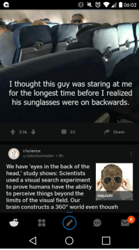Staring At Me: I thought this guy was staring at me  for the longest time before I realized  his sunglasses were on backwards.  3.5k  23  Share  /science  u/jebotionmater 4h  We have 'eyes in the back of the  head,' study shows: Scientists  used a visual search experiment  to prove humans have the ability  to perceive things beyond the  limits of the visual field. Our  brain constructs a 360° world even though  inquisitr  8