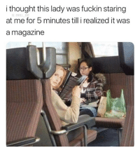 Memes, Thought, and 🤖: i thought this lady was fuckin staring  at me for 5 minutes till i realized it was  a magazine  G:OWILL EN 🤣Me too