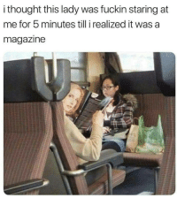 Thought, First, and Magazine: i thought this lady was fuckin staring at  me for 5 minutes till i realized it was a  magazine Hhahaha Seriously I didnt recognize on first look..