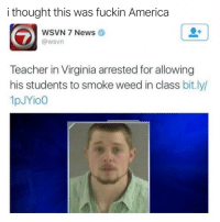 America, Memes, and News: i thought this was fuckin America  WSVN 7 News  @wsvn  Teacher in Virginia arrested for allowing  his students to smoke weed in class bit.ly/  1pJYio0 If you smoke weed then you have to follow @TOPTREE right now! @TOPTREE 👈