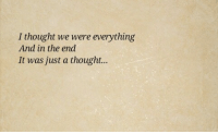 Thought, In the End, and The End: I thought we were everything  And in the end  It was just a thought