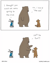 WE BE CUBBIN FridayFeeling: I thought you  said we were  going to  the club  liz climo  no, I said  the Cub  isnt he  fun?!  lizclimo. tumblr com WE BE CUBBIN FridayFeeling