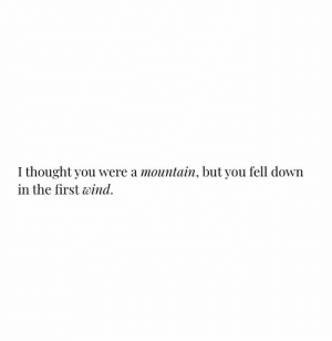 Thought, Down, and Wind: I thought you were a mountain, but you fell down  in the first wind
