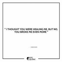 "Love, Quotes, and Thought: ""I THOUGHT YOU WERE HEALING ME, BUT NO,  YOU BROKE ME EVEN MORE  UNKNOWN  epic  quotes #1810 #Love  Suggested by Sabyasachi"