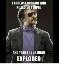 Rajni Dada , respect 😄: I THREW AGRENADE AND  KILLED 50 PEOPLE  AND THEN THE GRENADE  EXPLODED Rajni Dada , respect 😄