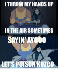 Throw My Hands Up In The Air Sometimes: I THROW MY HANDS UP  IN THE AIR SOMETIMES  SAYIN AYOOO  LETS POISON KUZCO
