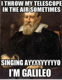telescopes: I THROW MY TELESCOPE  IN THE AIRSOMETIMES  SINGING A  I'M GALILEO