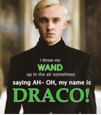 I throw my  WAND  up in the air sometimes  saying AH- OH, my name is  DRACO! Hehe go Draco ~Silver Archer